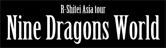 R-Shitei Asia tour Nine Dragons World 特設ページ