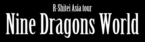 R-Shitei Asia tour Nine Dragons World