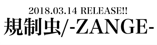 2018.03.14 RELEASE 規制虫/-ZANGE-